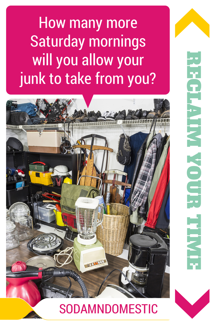 How Many More Saturday Mornings Will You Let Your Junk Take From You? Reclaim your Time.