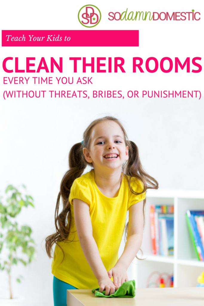 Teach Your Kids to Clean Their Rooms ... Every time you ask. (Without threats, bribes, or punishments.)