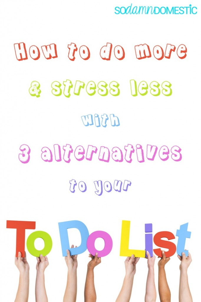 do more and stress less with 3 alternatives to your to do list