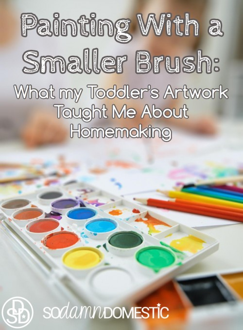 Painting With a Smaller Brush: What my Toddler's Artwork Taught Me About Homemaking