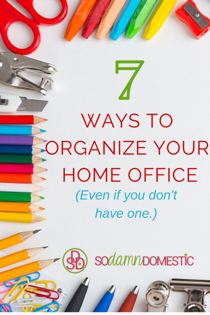 7 Ways to Organize Your Home Office (Even if You Don't Have One)